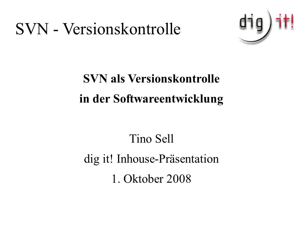 SVN - Versionskontrolle SVN als Versionskontrolle in der Softwareentwicklung Tino Sell dig it.