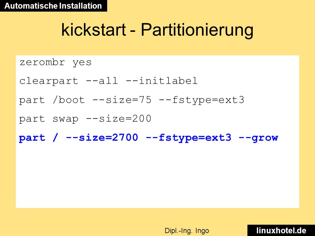 kickstart - Partitionierung zerombr yes clearpart --all --initlabel part /boot --size=75 --fstype=ext3 part swap --size=200 part / --size=2700 --fstype=ext3 --grow Automatische Installation linuxhotel.de Dipl.-Ing.