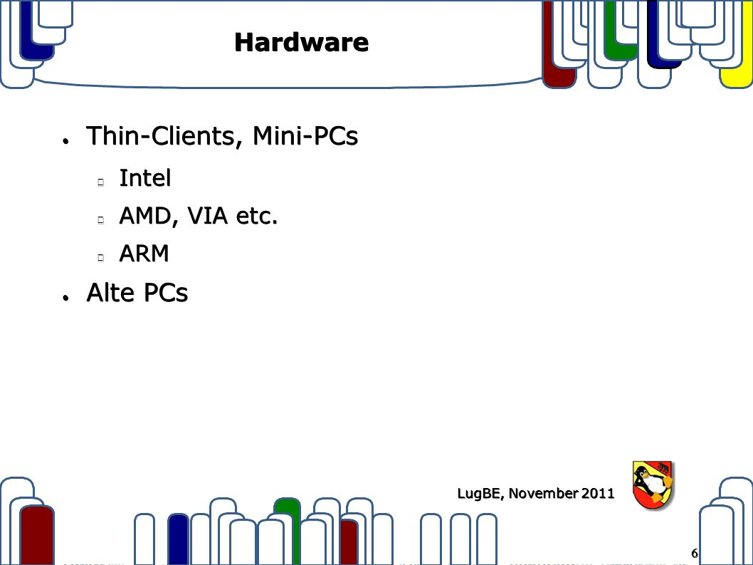 6 LugBE, November 2011 Hardware ● Thin-Clients, Mini-PCs Intel AMD, VIA etc. ARM ● Alte PCs