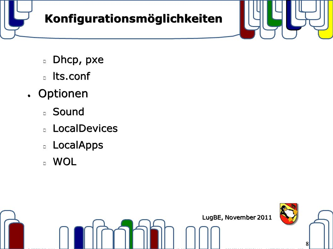 8 LugBE, November 2011 Konfigurationsmöglichkeiten Dhcp, pxe lts.conf ● Optionen SoundLocalDevicesLocalAppsWOL