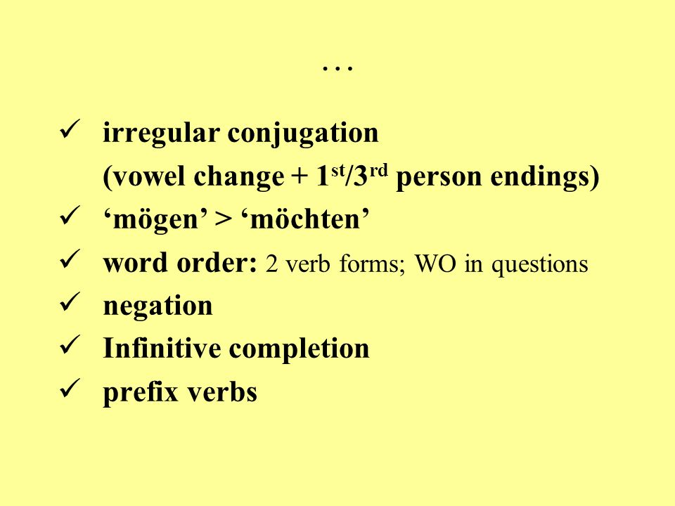 … irregular conjugation (vowel change + 1 st /3 rd person endings) 'mögen' > 'möchten' word order: 2 verb forms; WO in questions negation Infinitive completion prefix verbs