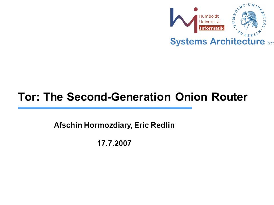 Systems Architecture http://sar.informatik.hu-berlin.de Tor: The Second-Generation Onion Router Afschin Hormozdiary, Eric Redlin 17.7.2007