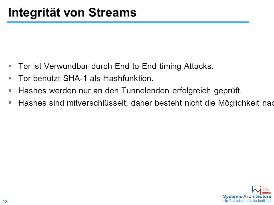 18 May 2006 - 18 Systems Architecture http://sar.informatik.hu-berlin.de Integrität von Streams  Tor ist Verwundbar durch End-to-End timing Attacks.