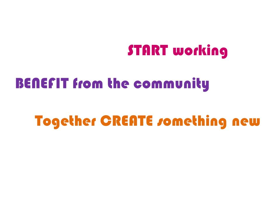 START working BENEFIT from the community Together CREATE something new