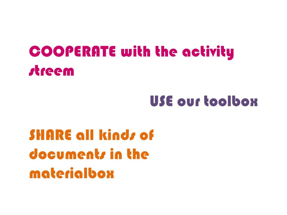 COOPERATE with the activity streem USE our toolbox SHARE all kinds of documents in the materialbox