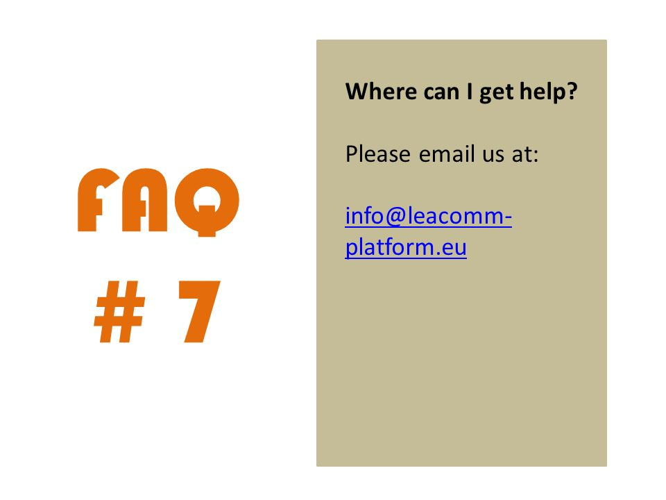 FAQ # 7 Where can I get help Please email us at: info@leacomm- platform.eu