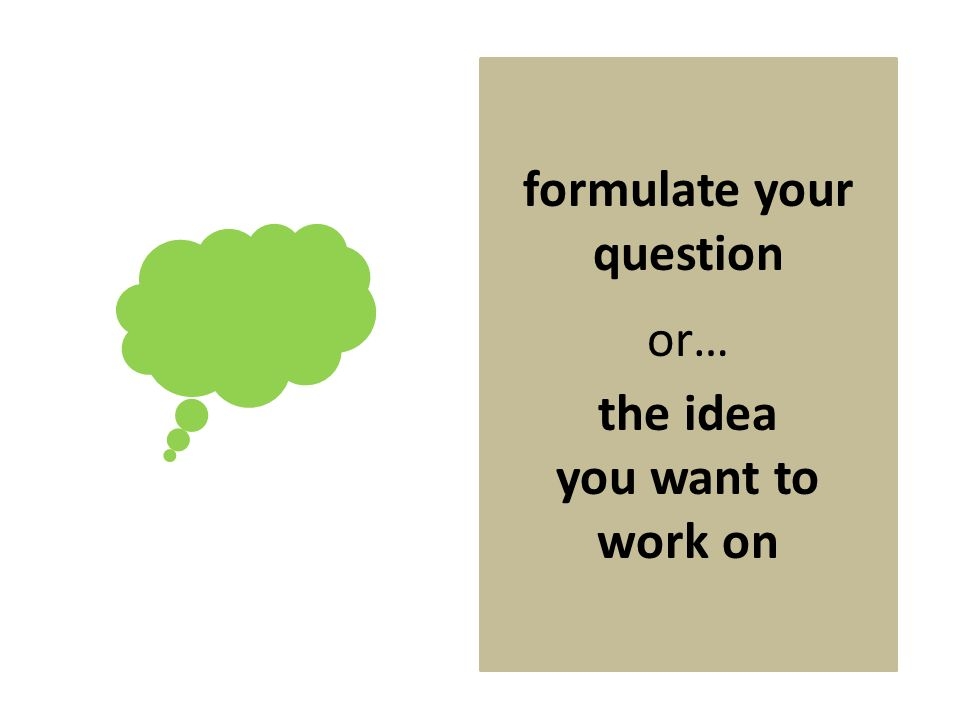 formulate your question or… the idea you want to work on