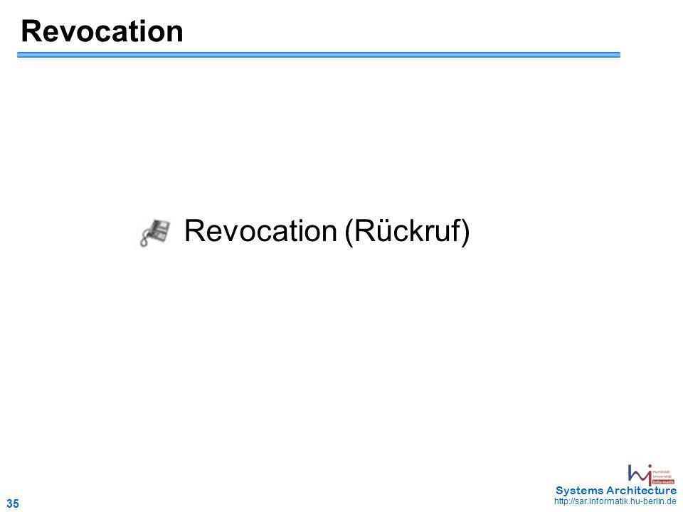 35 May 2006 - 35 Systems Architecture http://sar.informatik.hu-berlin.de Revocation Revocation (Rückruf)