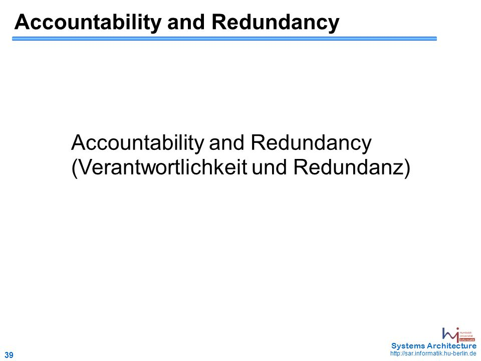 39 May 2006 - 39 Systems Architecture http://sar.informatik.hu-berlin.de Accountability and Redundancy (Verantwortlichkeit und Redundanz)