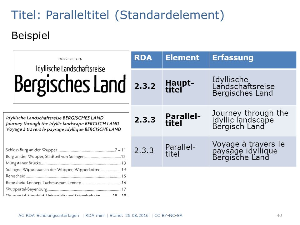 Titel: Paralleltitel (Standardelement) Beispiel RDAElementErfassung 2.3.2 Haupt- titel Idyllische Landschaftsreise Bergisches Land 2.3.3 Parallel- titel Journey through the idyllic landscape Bergisch Land 2.3.3 Parallel- titel Voyage à travers le paysage idyllique Bergische Land 40 AG RDA Schulungsunterlagen | RDA mini | Stand: 26.08.2016 | CC BY-NC-SA