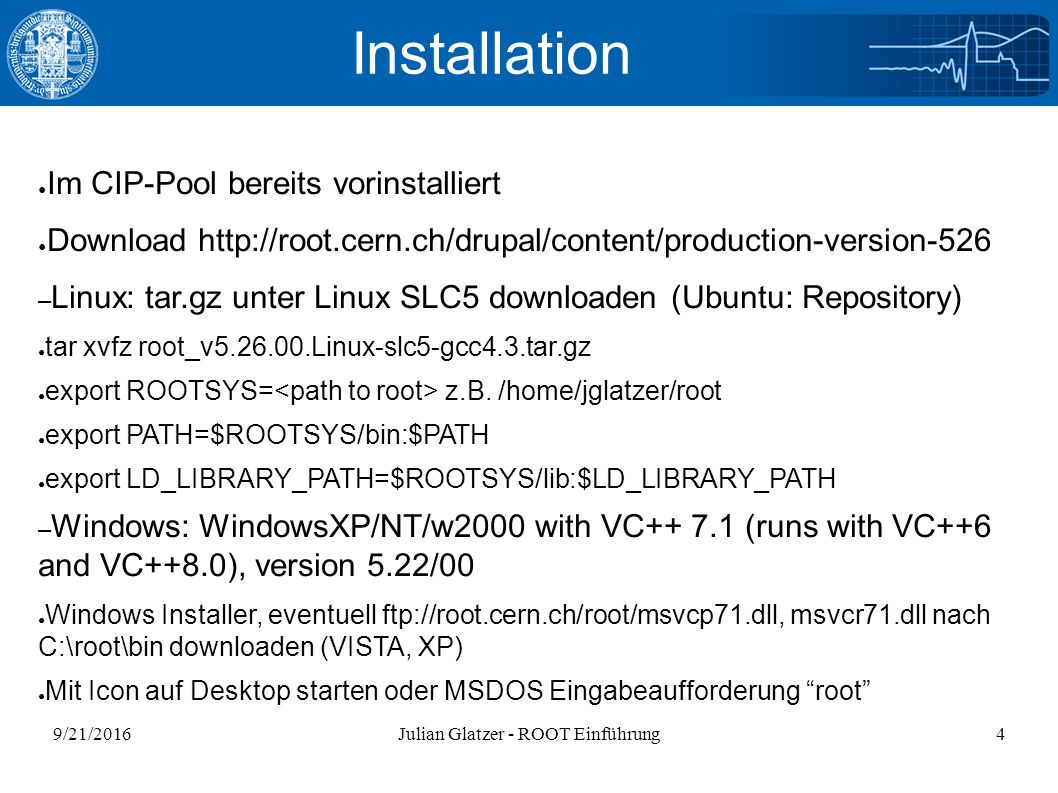9/21/2016Julian Glatzer - ROOT Einführung4 Installation ● Im CIP-Pool bereits vorinstalliert ● Download http://root.cern.ch/drupal/content/production-version-526 – Linux: tar.gz unter Linux SLC5 downloaden (Ubuntu: Repository) ● tar xvfz root_v5.26.00.Linux-slc5-gcc4.3.tar.gz ● export ROOTSYS= z.B.