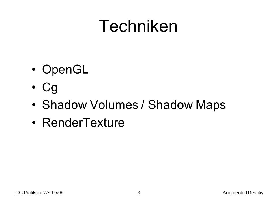 CG Pratikum WS 05/06Augmented Realitiy3 Techniken OpenGL Cg Shadow Volumes / Shadow Maps RenderTexture