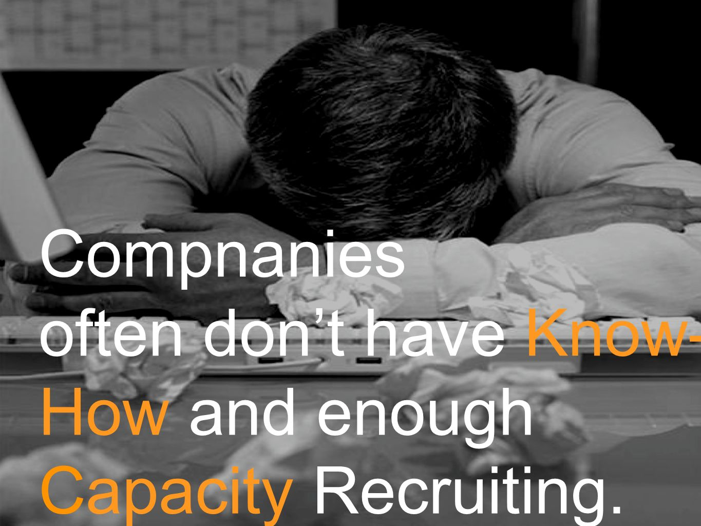 Compnanies often don't have Know- How and enough Capacity Recruiting.