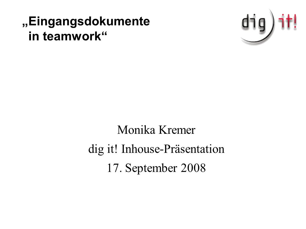 """Eingangsdokumente in teamwork Monika Kremer dig it! Inhouse-Präsentation 17. September 2008"