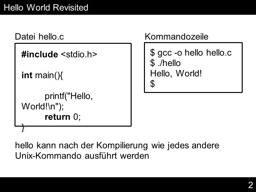 2 Hello World Revisited Datei hello.c Kommandozeile #include int main(){ printf( Hello, World!\n ); return 0; } $ gcc -o hello hello.c $./hello Hello, World.