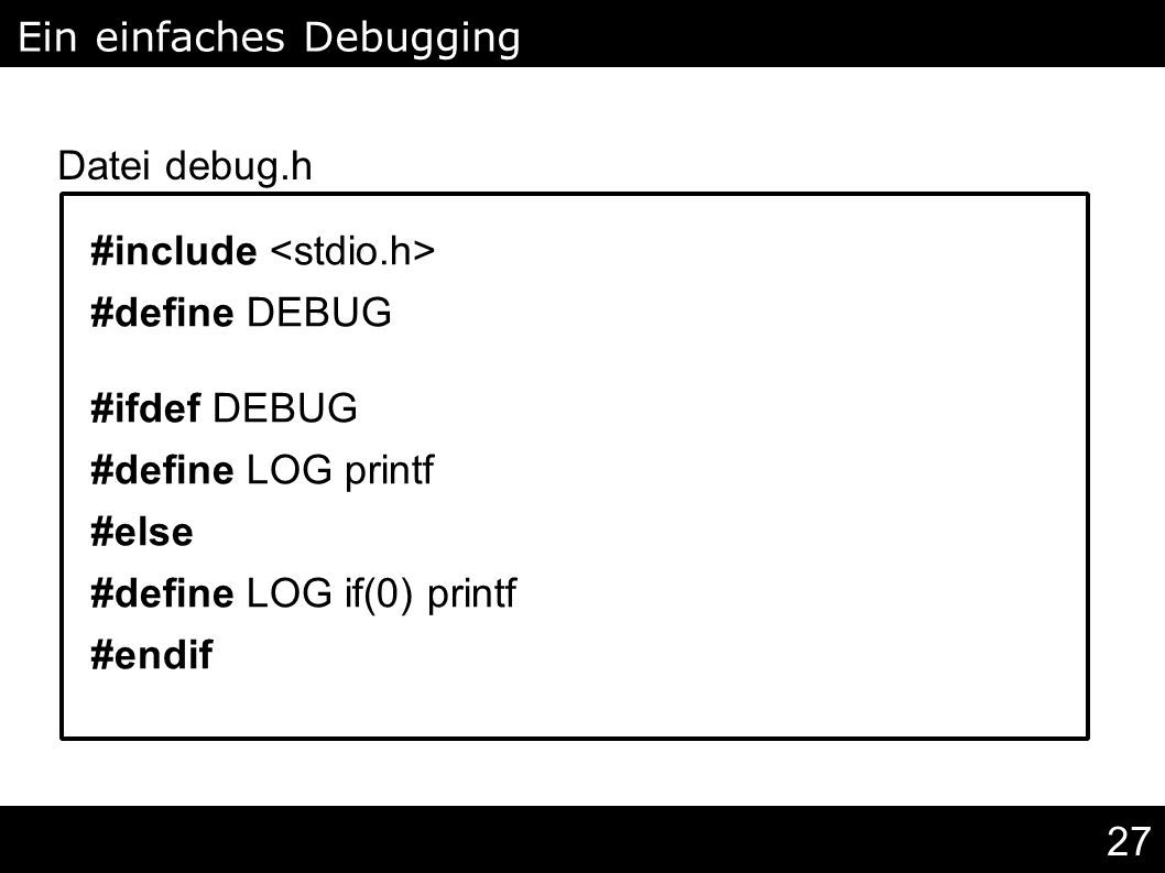27 #include #define DEBUG #ifdef DEBUG #define LOG printf #else #define LOG if(0) printf #endif Ein einfaches Debugging Makro Datei debug.h