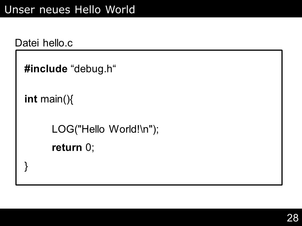 28 #include debug.h int main(){ LOG( Hello World!\n ); return 0; } Unser neues Hello World Datei hello.c