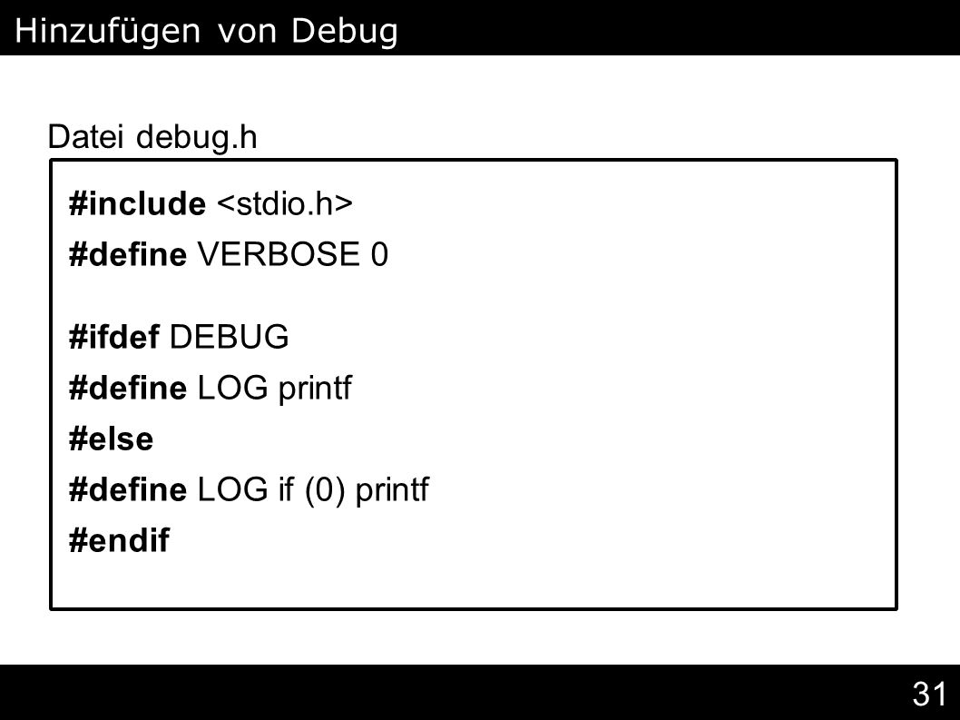 31 #include #define VERBOSE 0 #ifdef DEBUG #define LOG printf #else #define LOG if (0) printf #endif Hinzufügen von Debug Levels Datei debug.h