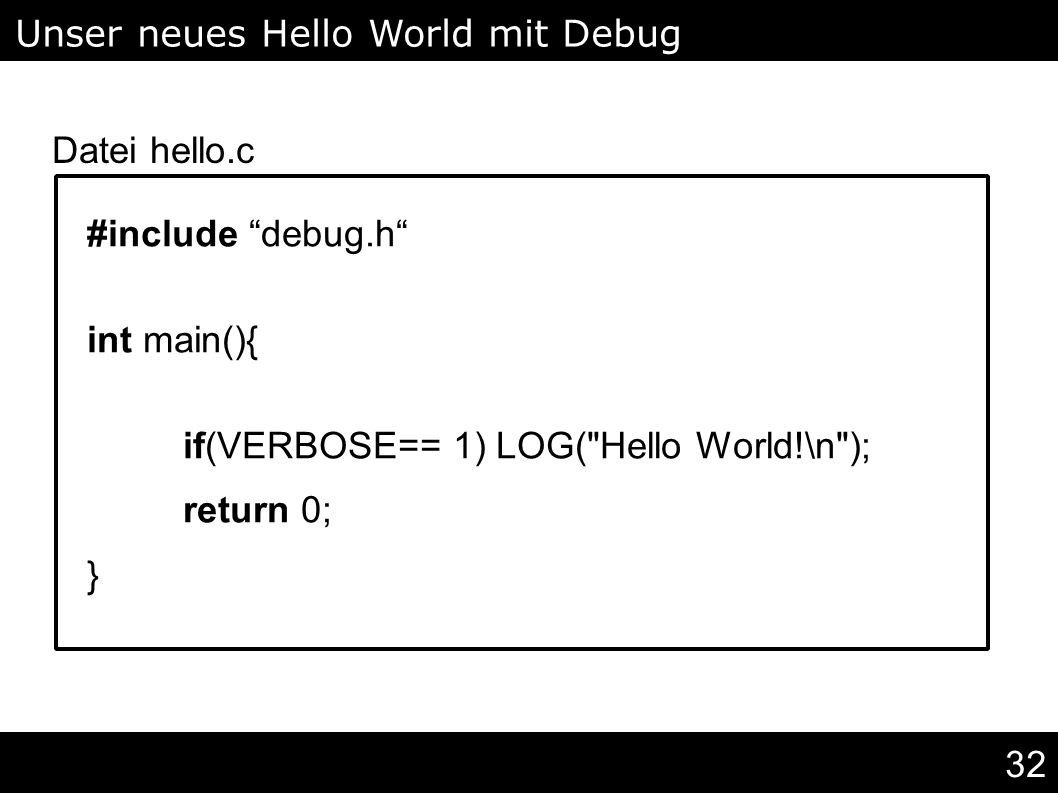 32 #include debug.h int main(){ if(VERBOSE== 1) LOG( Hello World!\n ); return 0; } Unser neues Hello World mit Debug Levels Datei hello.c