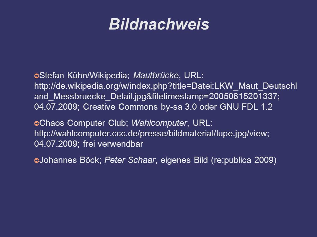 Bildnachweis ➲ Stefan Kühn/Wikipedia; Mautbrücke, URL: http://de.wikipedia.org/w/index.php title=Datei:LKW_Maut_Deutschl and_Messbruecke_Detail.jpg&filetimestamp=20050815201337; 04.07.2009; Creative Commons by-sa 3.0 oder GNU FDL 1.2 ➲ Chaos Computer Club; Wahlcomputer, URL: http://wahlcomputer.ccc.de/presse/bildmaterial/lupe.jpg/view; 04.07.2009; frei verwendbar ➲ Johannes Böck; Peter Schaar, eigenes Bild (re:publica 2009)