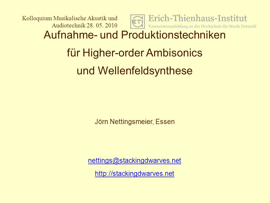 1 /25 Kolloquium Musikalische Akustik und Audiotechnik Jörn Nettingsmeier, 28.05.2010 Aufnahme- und Produktionstechniken für Higher-order Ambisonics und Wellenfeldsynthese Jörn Nettingsmeier, Essen nettings@stackingdwarves.net http://stackingdwarves.net Kolloquium Musikalische Akustik und Audiotechnik 28.