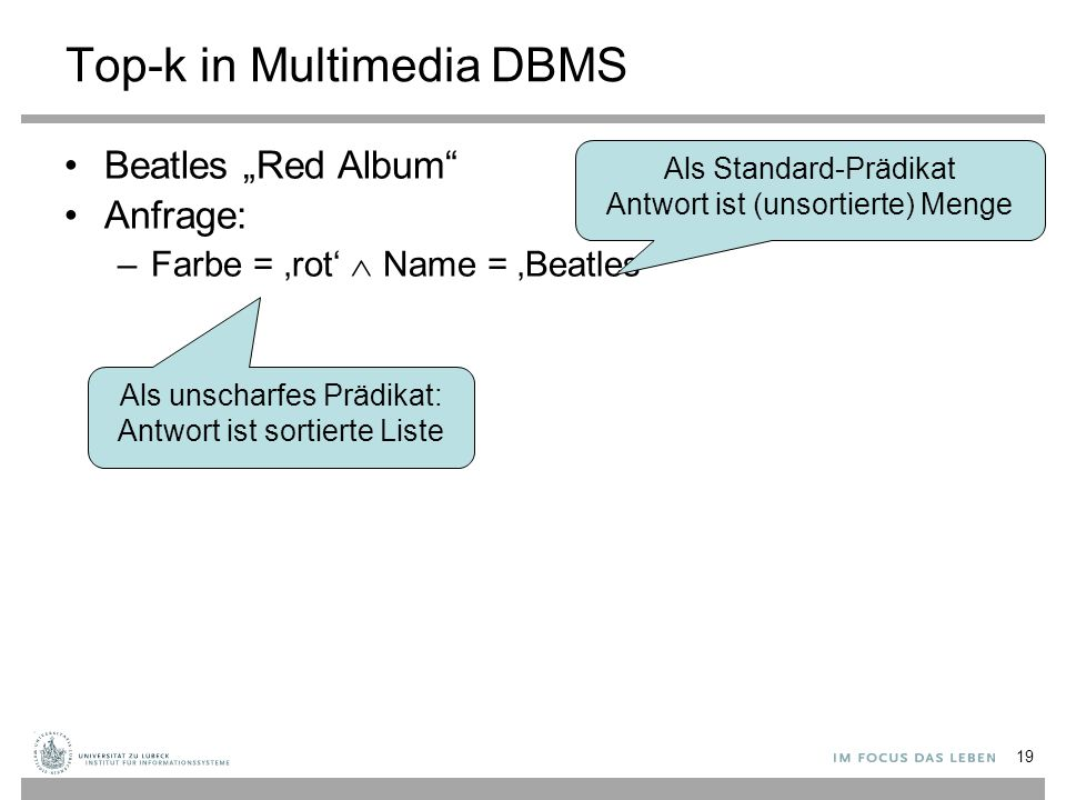 "19 Top-k in Multimedia DBMS Beatles ""Red Album Anfrage: –Farbe = 'rot'  Name = 'Beatles' Als unscharfes Prädikat: Antwort ist sortierte Liste Als Standard-Prädikat Antwort ist (unsortierte) Menge"