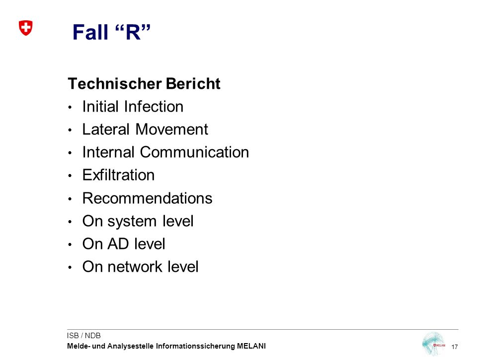 17 ISB / NDB Melde- und Analysestelle Informationssicherung MELANI Technischer Bericht Initial Infection Lateral Movement Internal Communication Exfiltration Recommendations On system level On AD level On network level Fall R