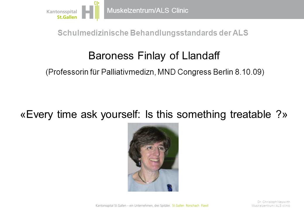 Muskelzentrum/ALS Clinic Schulmedizinische Behandlungsstandards der ALS Baroness Finlay of Llandaff (Professorin für Palliativmedizn, MND Congress Berlin 8.10.09) «Every time ask yourself: Is this something treatable » Dr.