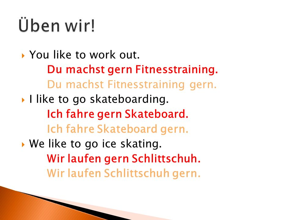  You like to work out. Du machst gern Fitnesstraining.