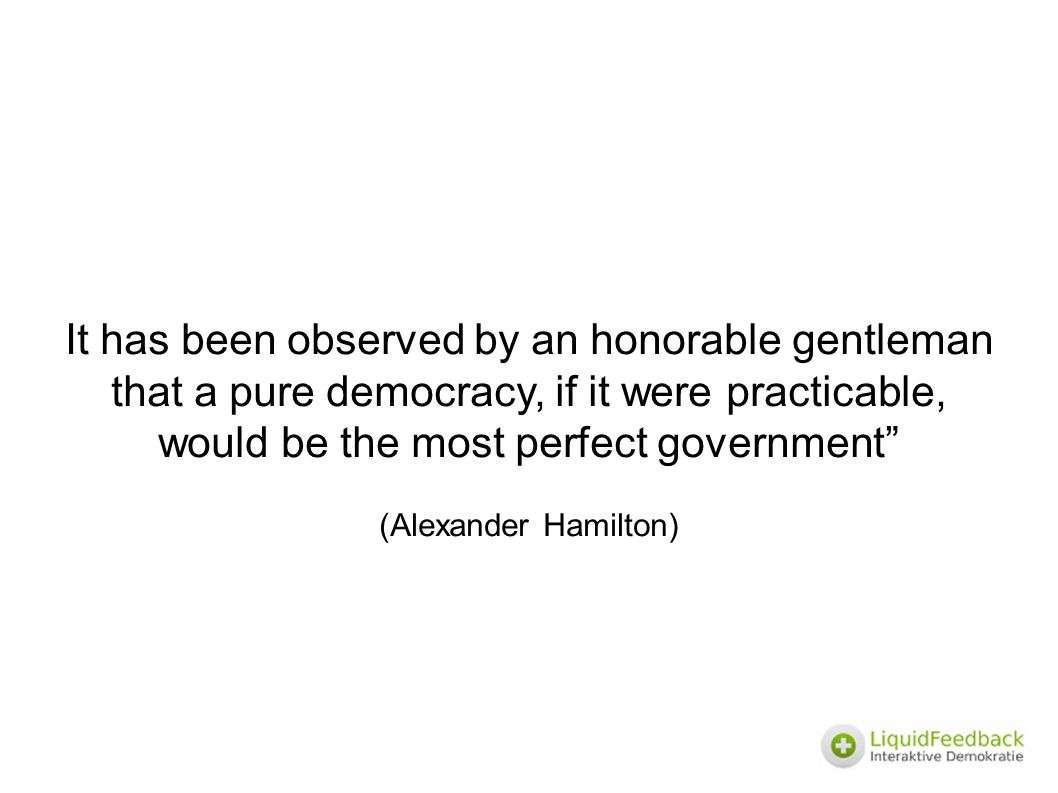 It has been observed by an honorable gentleman that a pure democracy, if it were practicable, would be the most perfect government (Alexander Hamilton)