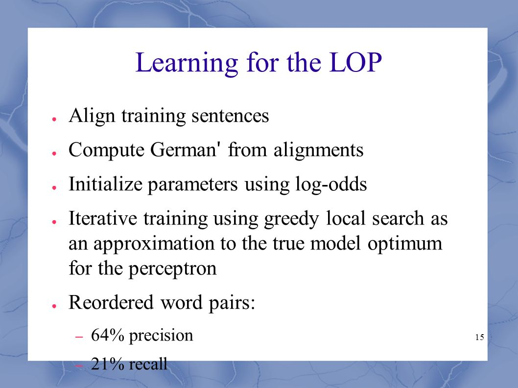 15 Learning for the LOP ● Align training sentences ● Compute German ʹ from alignments ● Initialize parameters using log-odds ● Iterative training using greedy local search as an approximation to the true model optimum for the perceptron ● Reordered word pairs: – 64% precision – 21% recall