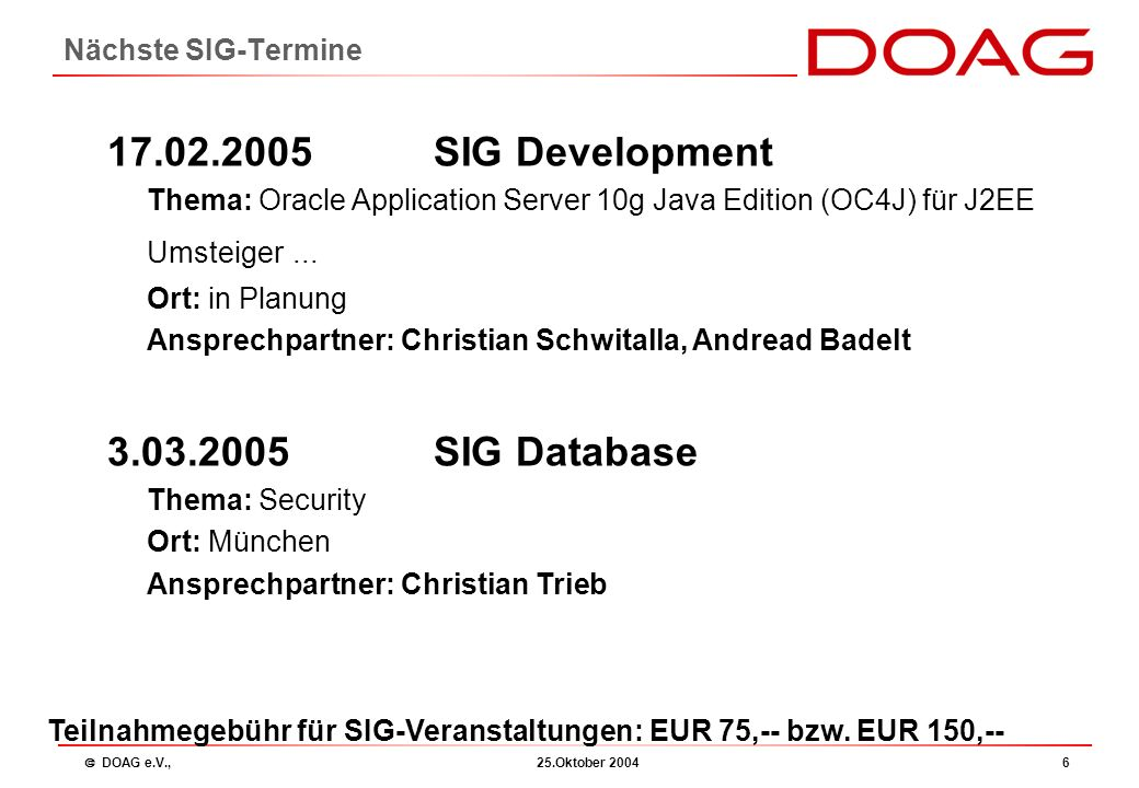  DOAG e.V., 25.Oktober 20046 Nächste SIG-Termine 17.02.2005 SIG Development Thema: Oracle Application Server 10g Java Edition (OC4J) für J2EE Umsteiger...