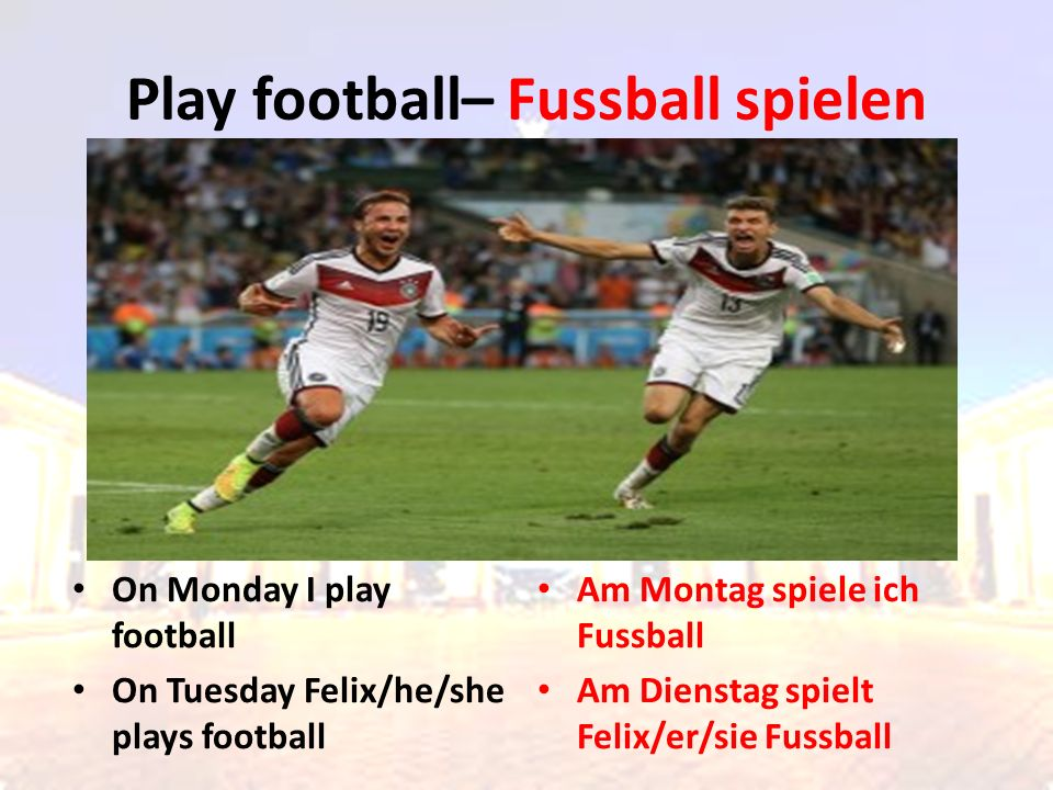 On Monday I play football On Tuesday Felix/he/she plays football Am Montag spiele ich Fussball Am Dienstag spielt Felix/er/sie Fussball Play football– Fussball spielen
