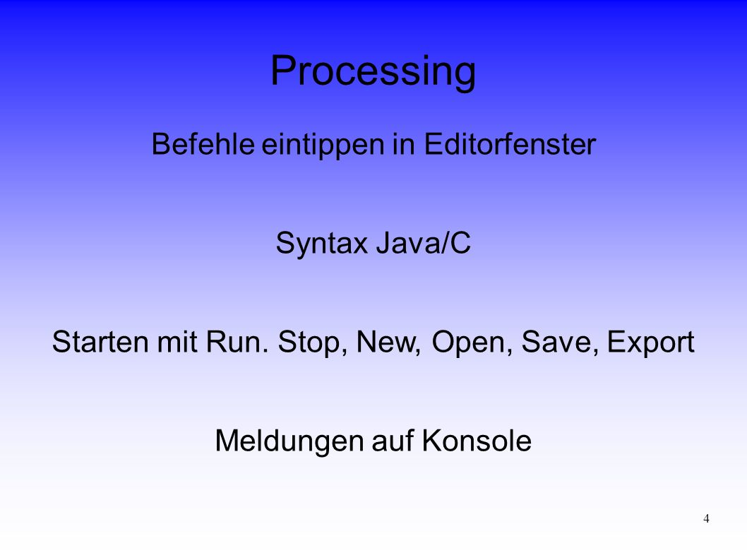4 Processing Befehle eintippen in Editorfenster Syntax Java/C Starten mit Run.