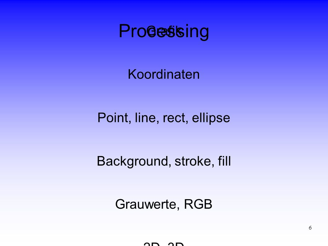 6 Processing Grafik Koordinaten Point, line, rect, ellipse Background, stroke, fill Grauwerte, RGB 2D, 3D
