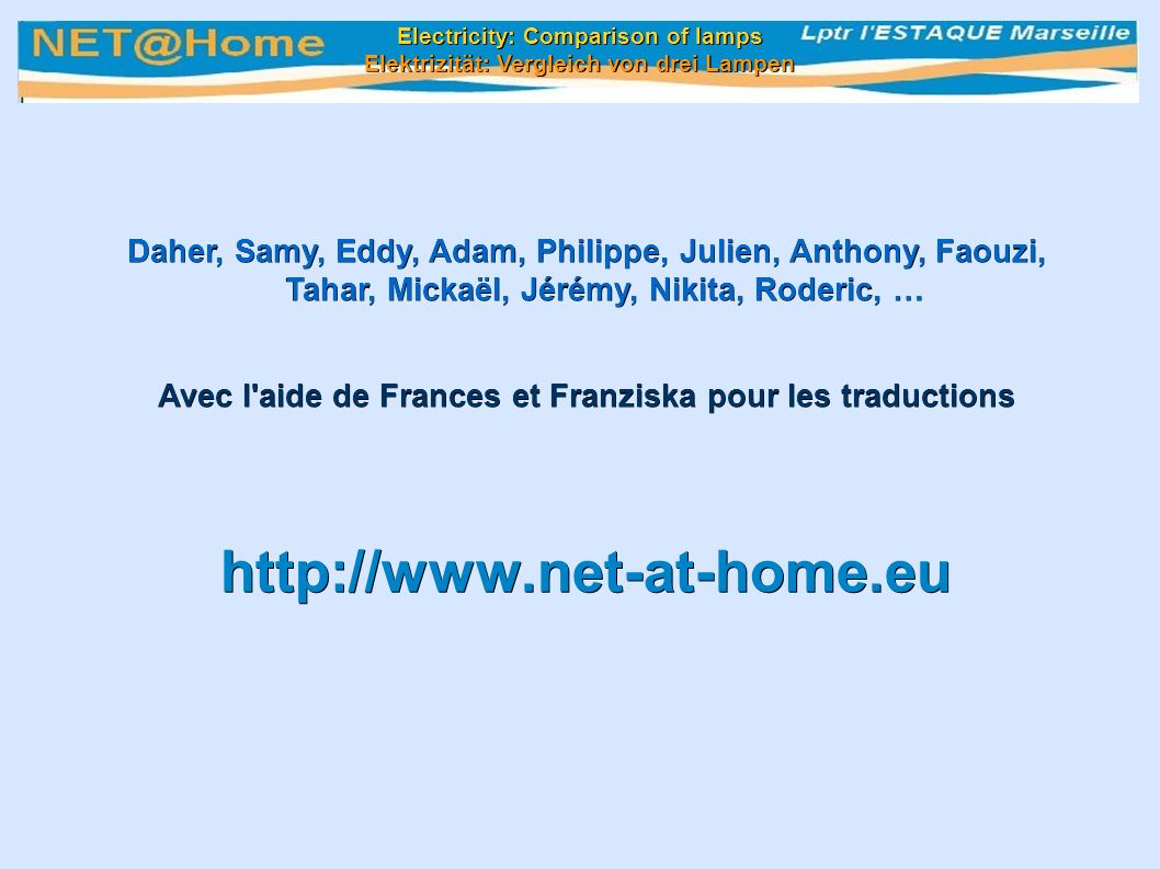 Daher, Samy, Eddy, Adam, Philippe, Julien, Anthony, Faouzi, Tahar, Mickaël, Jérémy, Nikita, Roderic, … Avec l aide de Frances et Franziska pour les traductions http://www.net-at-home.eu Electricity: Comparison of lamps Elektrizität: Vergleich von drei Lampen