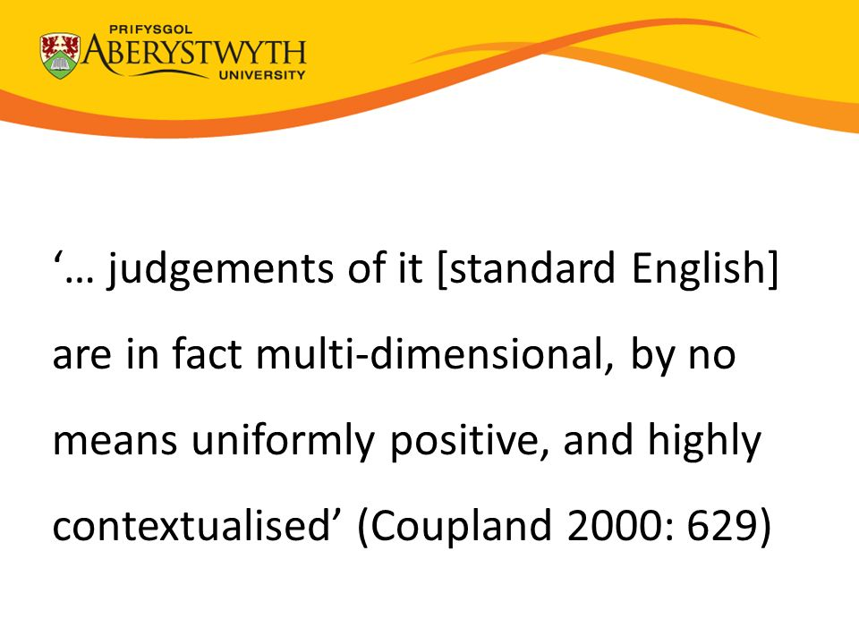'… judgements of it [standard English] are in fact multi-dimensional, by no means uniformly positive, and highly contextualised' (Coupland 2000: 629)