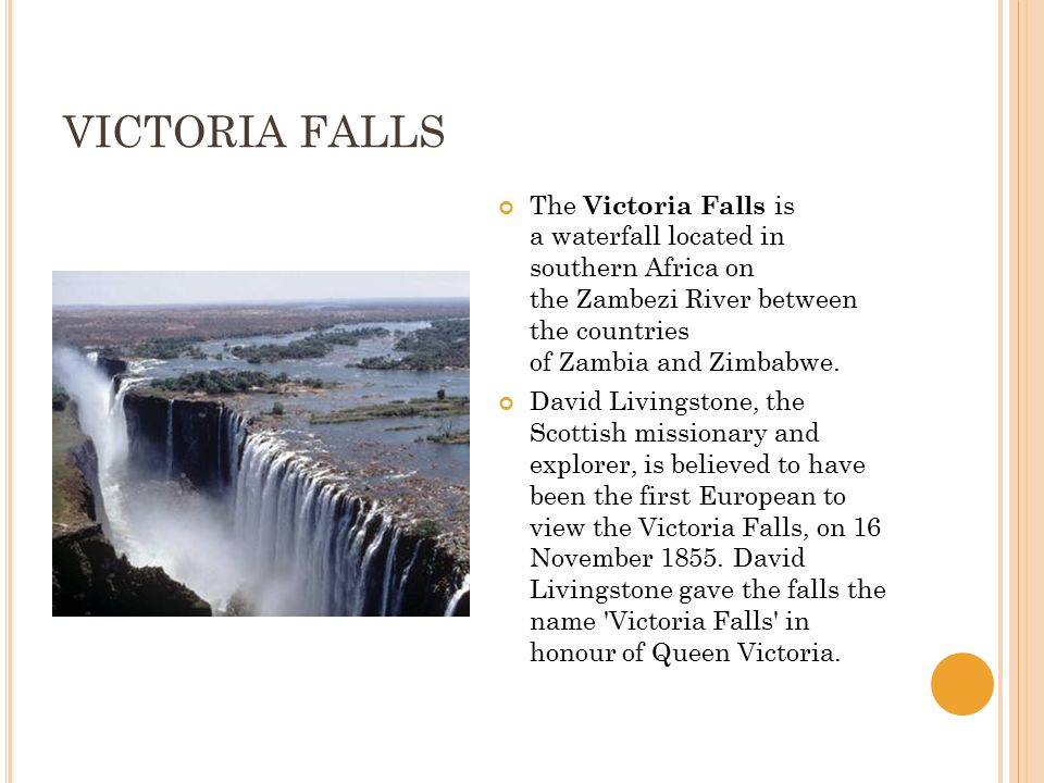 VICTORIA FALLS The Victoria Falls is a waterfall located in southern Africa on the Zambezi River between the countries of Zambia and Zimbabwe.