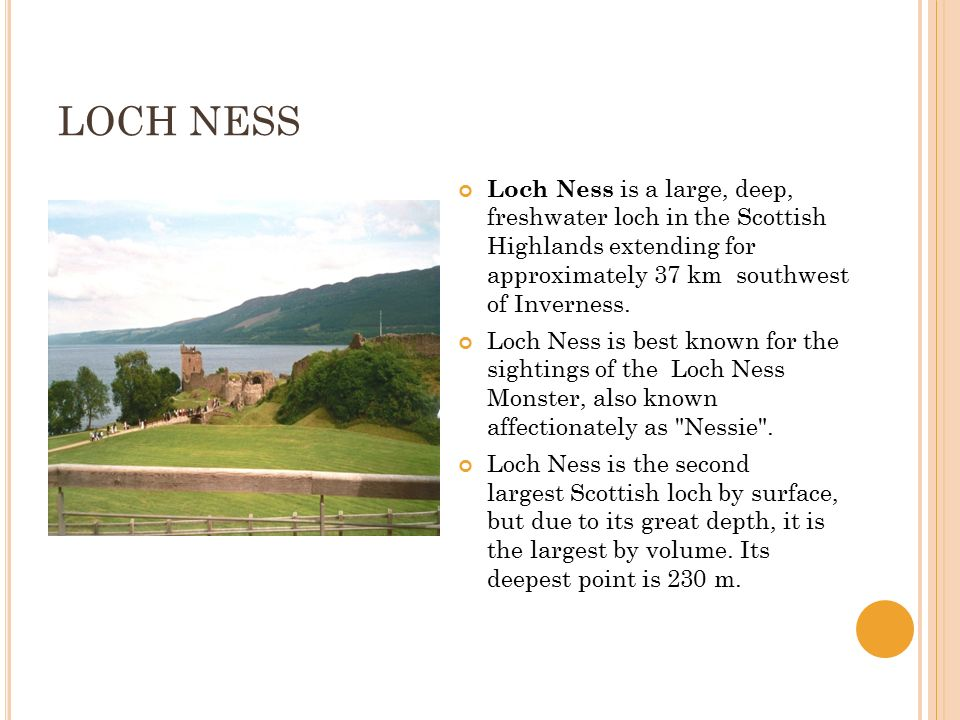 LOCH NESS Loch Ness is a large, deep, freshwater loch in the Scottish Highlands extending for approximately 37 km southwest of Inverness.