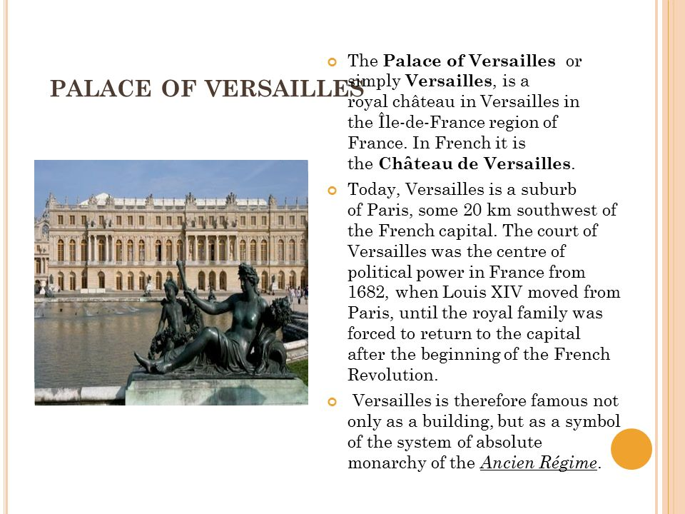 PALACE OF VERSAILLES The Palace of Versailles or simply Versailles, is a royal château in Versailles in the Île-de-France region of France.
