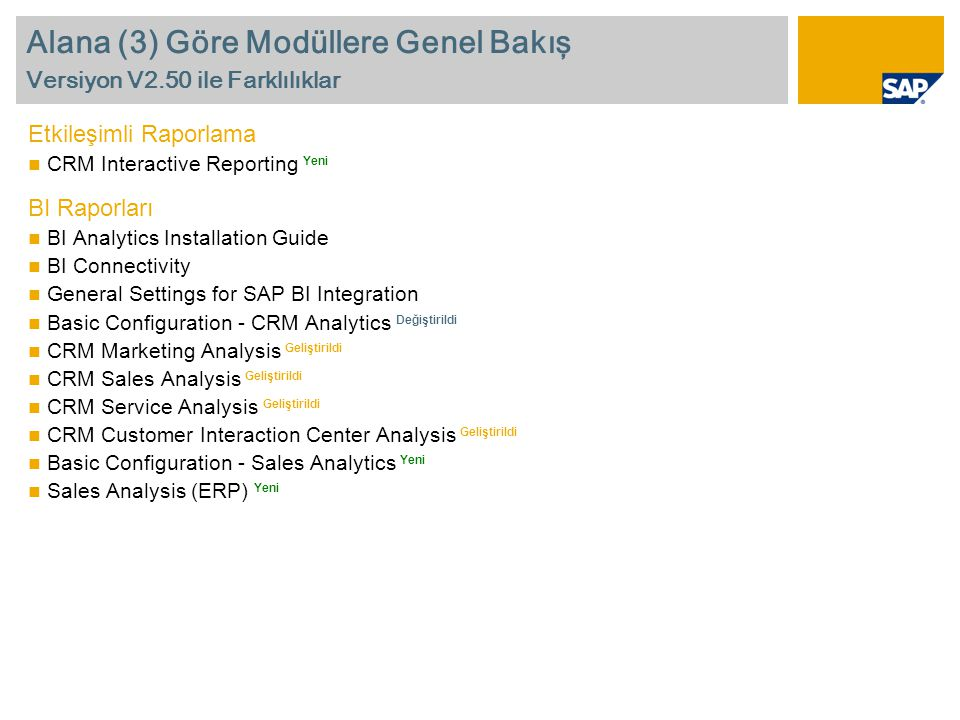 Alana (3) Göre Modüllere Genel Bakış Versiyon V2.50 ile Farklılıklar Etkileşimli Raporlama  CRM Interactive Reporting Yeni BI Raporları  BI Analytics Installation Guide  BI Connectivity  General Settings for SAP BI Integration  Basic Configuration - CRM Analytics Değiştirildi  CRM Marketing Analysis Geliştirildi  CRM Sales Analysis Geliştirildi  CRM Service Analysis Geliştirildi  CRM Customer Interaction Center Analysis Geliştirildi  Basic Configuration - Sales Analytics Yeni  Sales Analysis (ERP) Yeni