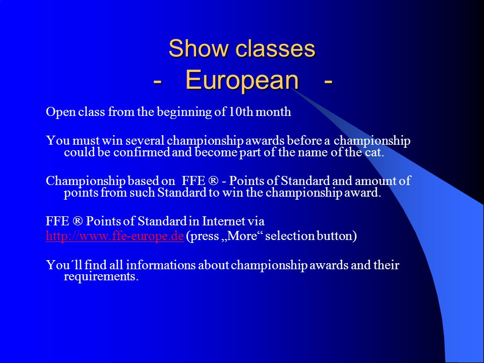 Show classes - European - Show classes - European - Open class from the beginning of 10th month You must win several championship awards before a championship could be confirmed and become part of the name of the cat.