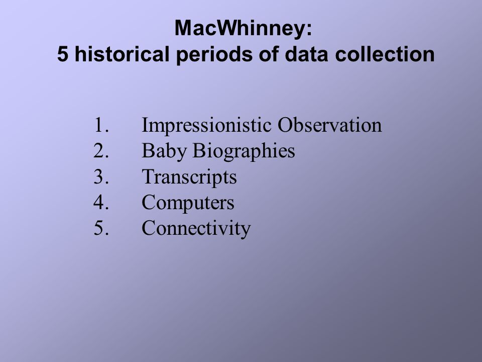 MacWhinney: 5 historical periods of data collection 1.Impressionistic Observation 2.Baby Biographies 3.Transcripts 4.Computers 5.Connectivity