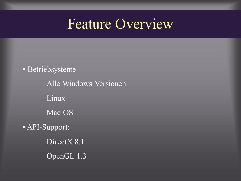 Feature Overview Betriebsysteme Alle Windows Versionen Linux Mac OS API-Support: DirectX 8.1 OpenGL 1.3