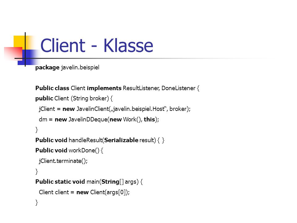 "Client - Klasse package javelin.beispiel Public class Client implements ResultListener, DoneListener { public Client (String broker) { jClient = new JavelinClient(""javelin.beispiel.Host , broker); dm = new JavelinDDeque(new Work(), this); } Public void handleResult(Serializable result) { } Public void workDone() { jClient.terminate(); } Public static void main(String[] args) { Client client = new Client(args[0]); }"