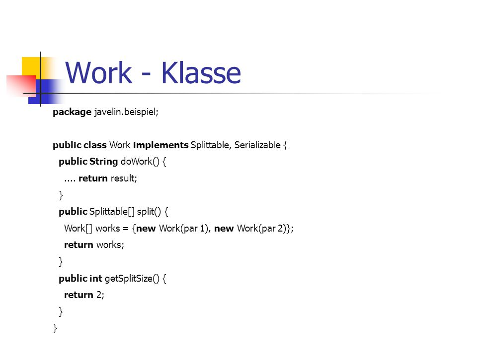 Work - Klasse package javelin.beispiel; public class Work implements Splittable, Serializable { public String doWork() {....