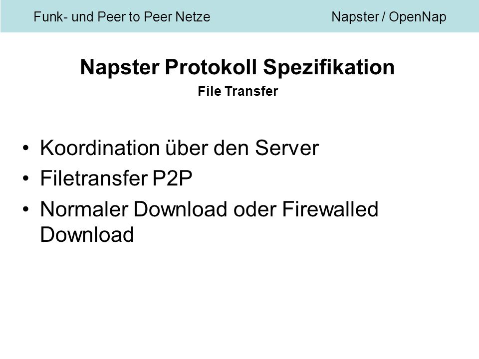 Funk- und Peer to Peer NetzeNapster / OpenNap Napster Protokoll Spezifikation File Transfer Koordination über den Server Filetransfer P2P Normaler Download oder Firewalled Download