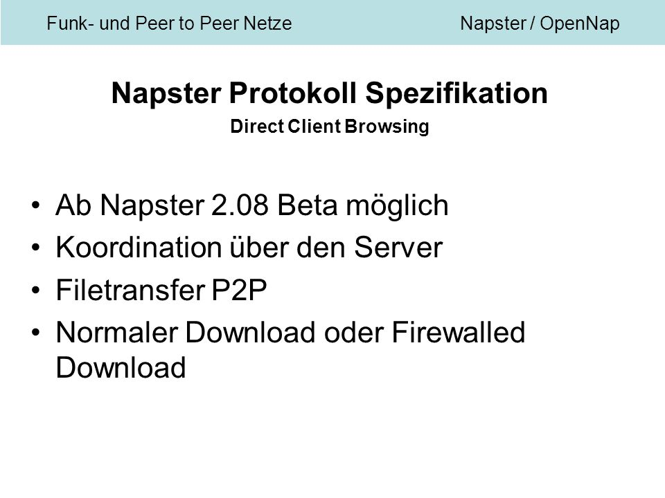 Funk- und Peer to Peer NetzeNapster / OpenNap Napster Protokoll Spezifikation Direct Client Browsing Ab Napster 2.08 Beta möglich Koordination über den Server Filetransfer P2P Normaler Download oder Firewalled Download
