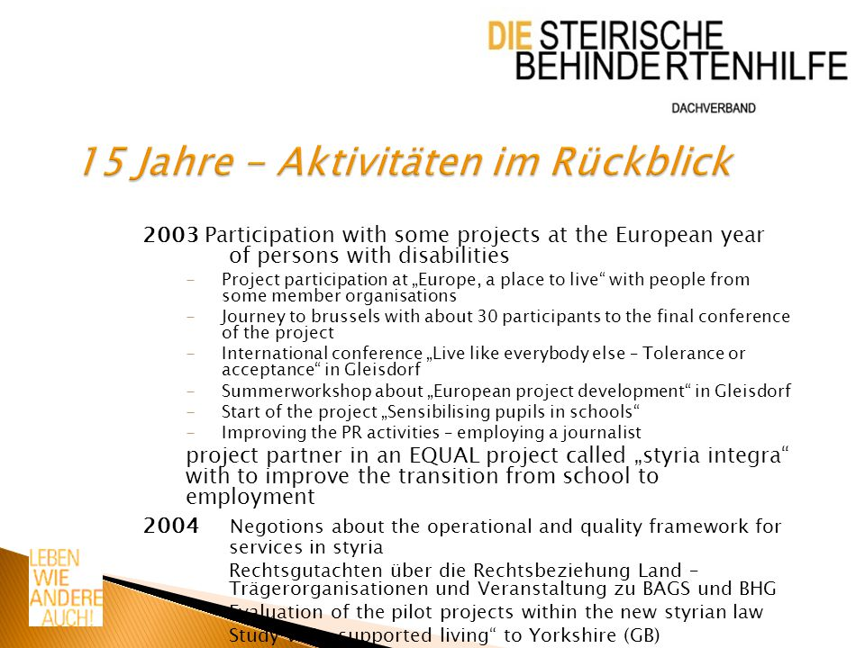 "2003 Participation with some projects at the European year of persons with disabilities -Project participation at ""Europe, a place to live with people from some member organisations -Journey to brussels with about 30 participants to the final conference of the project -International conference ""Live like everybody else – Tolerance or acceptance in Gleisdorf -Summerworkshop about ""European project development in Gleisdorf -Start of the project ""Sensibilising pupils in schools -Improving the PR activities – employing a journalist project partner in an EQUAL project called ""styria integra with to improve the transition from school to employment 2004 Negotions about the operational and quality framework for services in styria Rechtsgutachten über die Rechtsbeziehung Land – Trägerorganisationen und Veranstaltung zu BAGS und BHG Evaluation of the pilot projects within the new styrian law Study visit ""supported living to Yorkshire (GB)"