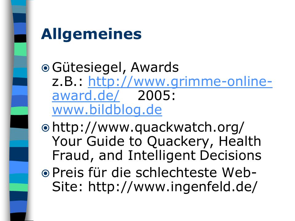 Allgemeines  Gütesiegel, Awards z.B.: http://www.grimme-online- award.de/ 2005: www.bildblog.dehttp://www.grimme-online- award.de/ www.bildblog.de  http://www.quackwatch.org/ Your Guide to Quackery, Health Fraud, and Intelligent Decisions  Preis für die schlechteste Web- Site: http://www.ingenfeld.de/